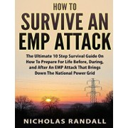 How To Survive An EMP Attack: The Ultimate 10 Step Survival Guide On How To Prepare For Life Before, During, and After an EMP Attack That Brings Dow, Paperback/Nicholas Randall