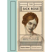 Sick Rose. Or; Disease and the Art of Medical Illustration, Hardback/Richard Barnett