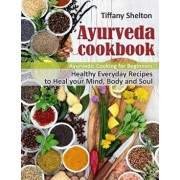 Ayurveda Cookbook: Healthy Everyday Recipes to Heal your Mind, Body and Soul. Ayurvedic Cooking for Beginners, Paperback/Tiffany Shelton