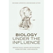 Biology Under the Influence: Dialectical Essays on Ecology, Agriculture, and Health, Paperback/Richard Lewontin