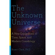 The Unknown Universe: A New Exploration of Time, Space, and Modern Cosmology, Paperback/Stuart Clark