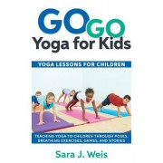 Go Go Yoga for Kids: Yoga Lessons for Children: Teaching Yoga to Children Through Poses, Breathing Exercises, Games, and Stories