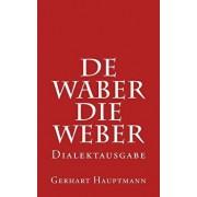 de Waber / Die Weber - Dialektausgabe, Paperback/Gerhart Hauptmann