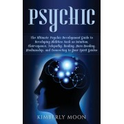 Psychic: The Ultimate Psychic Development Guide to Developing Abilities Such as Intuition, Clairvoyance, Telepathy, Healing, Au, Hardcover/Kimberly Moon