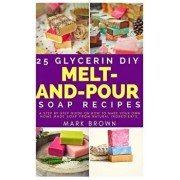 25 Glycerin DIY Melt-And-Pour Soap Recipes: A Step by Step Guide on How to Make Your Own Home Made Soap from Natural Ingredients, Paperback/Mark Brown