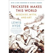 Trickster Makes This World: Mischief, Myth, and Art, Paperback/Lewis Hyde