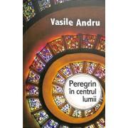Peregrin in centrul lumii/Vasile Andru