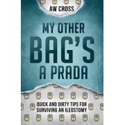 My Other Bag's a Prada: Quick and Dirty Tips for Surviving an Ileostomy, Paperback/Aw Cross