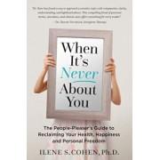 When It's Never about You: The People-Pleaser's Guide to Reclaiming Your Health, Happiness and Personal Freedom, Paperback/Ilene S. Cohen Ph. D.