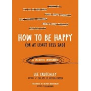 How to Be Happy (or at Least Less Sad): A Creative Workbook, Paperback/Lee Crutchley