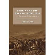 Serbia and the Balkan Front, 1914: The Outbreak of the Great War, Paperback/James Lyon