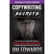 Copywriting Secrets: How Everyone Can Use the Power of Words to Get More Clicks, Sales, and Profits...No Matter What You Sell or Who You Se, Paperback/Jim Edwards