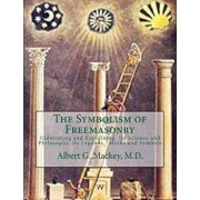 The Symbolism of Freemasonry: Illustrating and Explaining Its Science and Philosophy, Its Legends, Myths and Symbols, Paperback/Albert G. Mackey M. D.