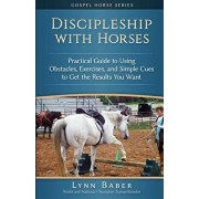 Discipleship with Horses: Practical Guide to Using Obstacles, Exercises, and Simple Cues to Get the Results You Want, Paperback/Lynn Baber