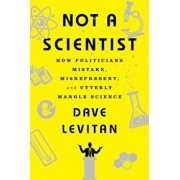 Not a Scientist: How Politicians Mistake, Misrepresent, and Utterly Mangle Science, Paperback/Dave Levitan