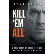 Kill 'Em All: A True Story of Abuse, Revenge and the Making of a Monster, Paperback/Ryan Green
