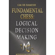 Fundamental Chess: Logical Decision Making: Logical Reasoning Practical Play Fundamentals of Training