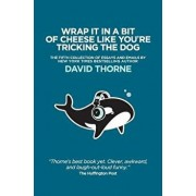 Wrap It in a Bit of Cheese Like You're Tricking the Dog: The Fifth Collection of Essays and Emails by New York Times Best Selling Author, David Thorne, Paperback/David Thorne