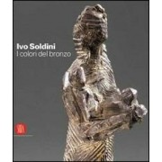 Skira Ivo Soldini. I colori del bronzo. Ediz. italiana, inglese, france...