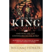 Who Is the King in America' and Who Are the Counselors to the King': An Overview of 6,000 Years of History & Why America Is Unique, Paperback/William J. Federer