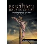 The Execution of Jesus the Christ: The Medical Cause of Our Lord's Death During His Illegal Crucifixion, Hardcover/MD Faans Mark J. Kubala