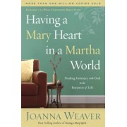 Having a Mary Heart in a Martha World: Finding Intimacy with God in the Busyness of Life, Paperback