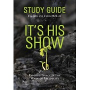 It's His Show Study Guide: Finding Grace in the Wake of Infidelity