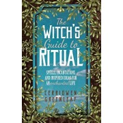 The Witch's Guide to Ritual: Spells, Incantations and Inspired Ideas for an Enchanted Life, Paperback/Cerridwen Greenleaf