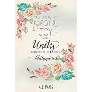 Finding Peace, Joy and Unity: A Bible Study on the Book of Philippians, Paperback/A. J. Paris