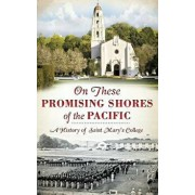 On These Promising Shores of the Pacific: A History of Saint Mary's College/Ronald Eugene Isetti