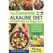 The Complete Alkaline Diet Guide Book for Beginners: Understand pH, Eat Well with Easy Alkaline Diet Cookbook and more than 50 Delicious Recipes. 10 D, Paperback/Paul Johnston