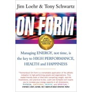 On Form. Managing Energy, Not Time, is the Key to High Performance, Health and Happiness, Paperback/Tony Schwartz