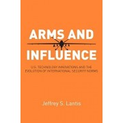 Arms and Influence: U.S. Technology Innovations and the Evolution of International Security Norms, Paperback/Jeffrey S. Lantis