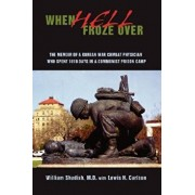 When Hell Froze Over: The Memoir of a Korean War Combat Physician Who Spent 1010 Days in a Communist Prison Camp, Paperback/William Shadish