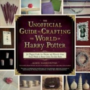 The Unofficial Guide to Crafting the World of Harry Potter: 30 Magical Crafts for Witches and Wizards--From Pencil Wands to House Colors Tie-Dye Shirt, Paperback