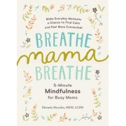 Breathe, Mama, Breathe: 5-Minute Mindfulness for Busy Moms