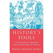History's Fools. The Pursuit of Idealism and the Revenge of Politics, Hardback/David Martin Jones