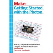 Getting Started with the Photon: Making Things with the Affordable, Compact, Hackable Wifi Module, Paperback/Simon Monk