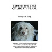 Behind the Eyes of Liberty Pearl: The True Story of a Little White Puppy Found in the Rubble in Saddam Hussein's Detonated Baghdad Presidential Palace, Paperback/Wendy Dale Young