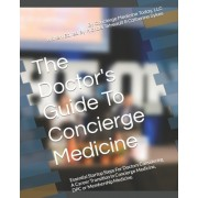 The Doctor's Guide to Concierge Medicine: Essential Startup Steps for Doctors Considering a Career Transition in Concierge Medicine, Dpc or Membership