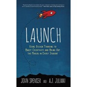 Launch: Using Design Thinking to Boost Creativity and Bring Out the Maker in Every Student, Hardcover/John Spencer