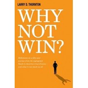 Why Not Win?: Reflections on a Fifty-Year Journey from the Segregated South to America's Board Rooms - And What It Can Teach Us All, Hardcover/Larry Thornton