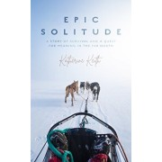 Epic Solitude: A Story of Survival and a Quest for Meaning in the Far North, Hardcover/Katherine Keith