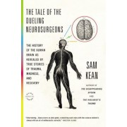 The Tale of the Dueling Neurosurgeons: The History of the Human Brain as Revealed by True Stories of Trauma, Madness, and Recovery, Paperback