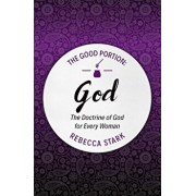 The Good Portion - God: The Doctrine of God for Every Woman, Paperback/Rebecca Stark