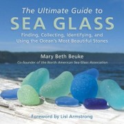 The Ultimate Guide to Sea Glass: Finding, Collecting, Identifying, and Using the Ocean's Most Beautiful Stones, Hardcover