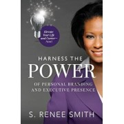 Harness the Power of Personal Branding and Executive Presence: Elevate Your Life and Career-Now!, Paperback/S. Renee Smith