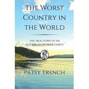The Worst Country in the World: The true story of an Australian pioneer family/Patsy Trench