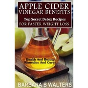Apple Cider Vinegar Benefits: Top Secret Detox Recipes To Cleanse And Detox For Faster Weight Loss, Paperback/Barbara B. Walters