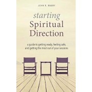 Starting Spiritual Direction: A Guide to Getting Ready, Feeling Safe, and Getting the Most Out of Your Sessions, Paperback/John R. Mabry